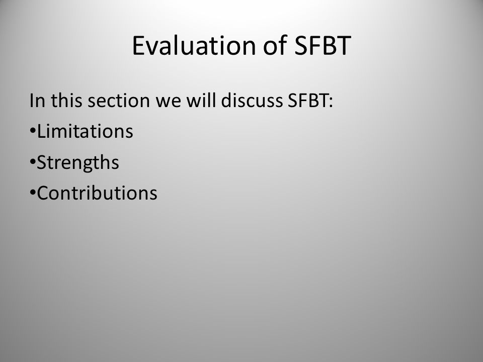 Evaluation of SFBT In this section we will discuss SFBT: Limitations Strengths Contributions