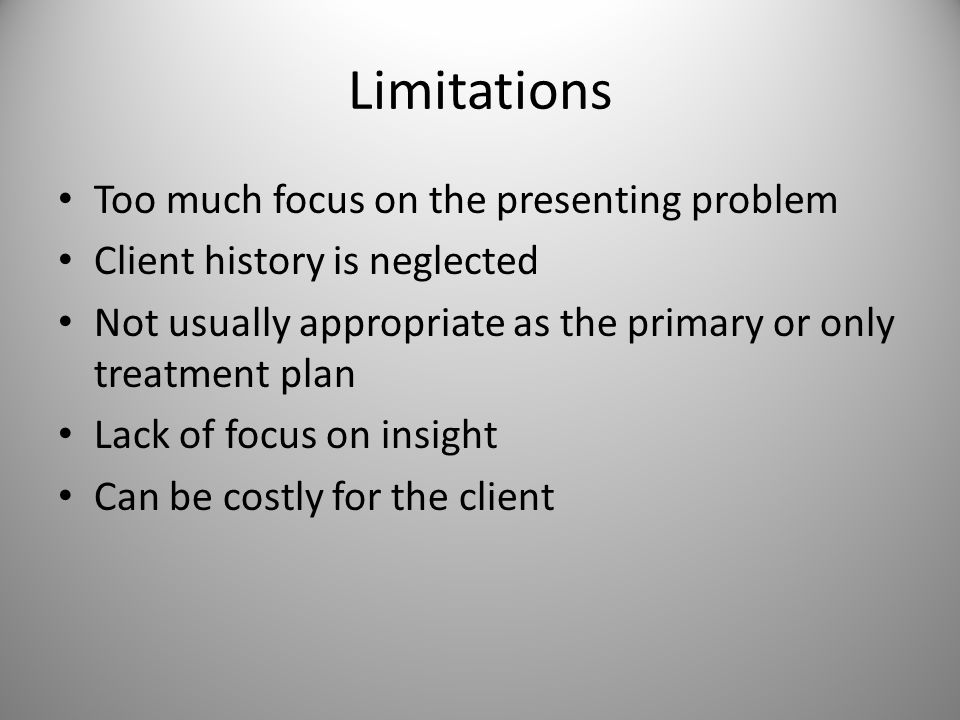 Limitations Too much focus on the presenting problem Client history is neglected Not usually appropriate as the primary or only treatment plan Lack of focus on insight Can be costly for the client