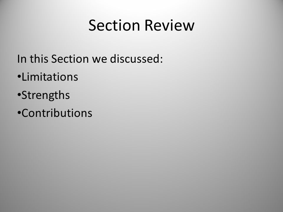 Section Review In this Section we discussed: Limitations Strengths Contributions