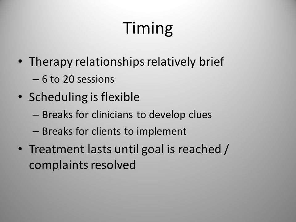 Timing Therapy relationships relatively brief – 6 to 20 sessions Scheduling is flexible – Breaks for clinicians to develop clues – Breaks for clients to implement Treatment lasts until goal is reached / complaints resolved