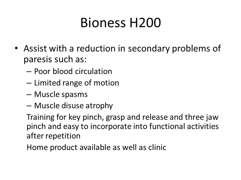 Bioness H200 Assist with a reduction in secondary problems of paresis such as: – Poor blood circulation – Limited range of motion – Muscle spasms – Muscle disuse atrophy Training for key pinch, grasp and release and three jaw pinch and easy to incorporate into functional activities after repetition Home product available as well as clinic