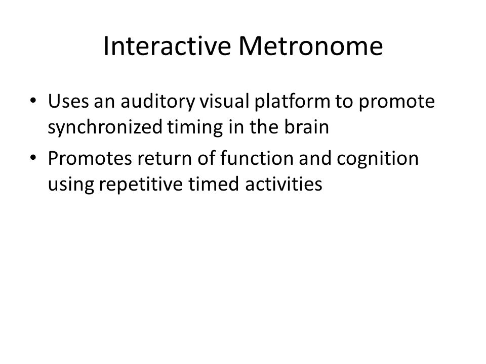 Interactive Metronome Uses an auditory visual platform to promote synchronized timing in the brain Promotes return of function and cognition using repetitive timed activities