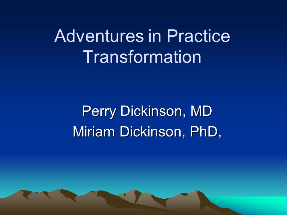 Adventures in Practice Transformation Perry Dickinson, MD Miriam Dickinson, PhD,