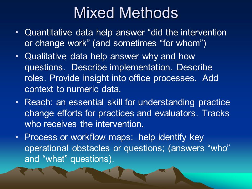 Mixed Methods Quantitative data help answer did the intervention or change work (and sometimes for whom ) Qualitative data help answer why and how questions.