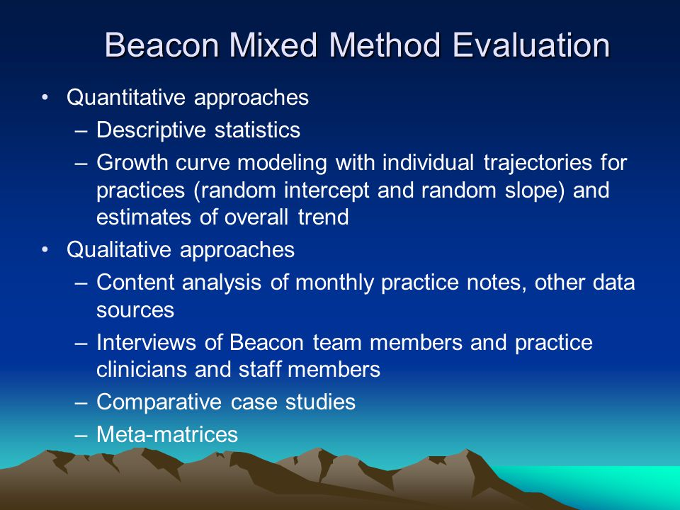 Beacon Mixed Method Evaluation Beacon Mixed Method Evaluation Quantitative approaches –Descriptive statistics –Growth curve modeling with individual trajectories for practices (random intercept and random slope) and estimates of overall trend Qualitative approaches –Content analysis of monthly practice notes, other data sources –Interviews of Beacon team members and practice clinicians and staff members –Comparative case studies –Meta-matrices