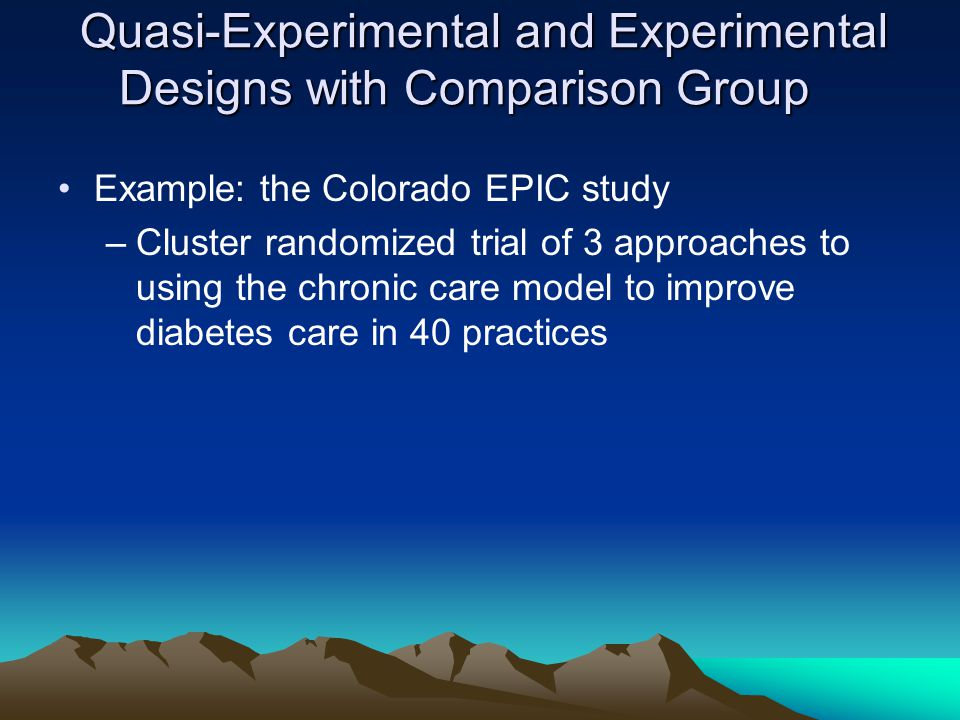 Quasi-Experimental and Experimental Designs with Comparison Group Quasi-Experimental and Experimental Designs with Comparison Group Example: the Colorado EPIC study –Cluster randomized trial of 3 approaches to using the chronic care model to improve diabetes care in 40 practices