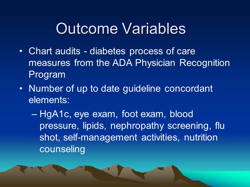Outcome Variables Chart audits - diabetes process of care measures from the ADA Physician Recognition Program Number of up to date guideline concordant elements: –HgA1c, eye exam, foot exam, blood pressure, lipids, nephropathy screening, flu shot, self-management activities, nutrition counseling