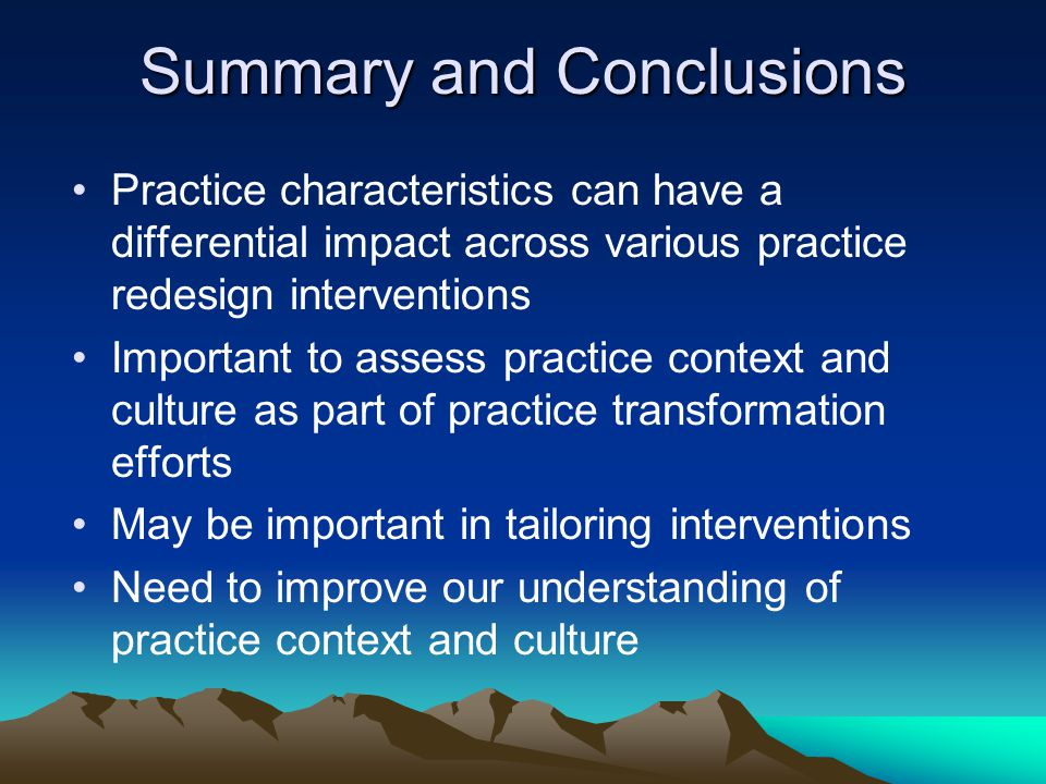 Summary and Conclusions Practice characteristics can have a differential impact across various practice redesign interventions Important to assess practice context and culture as part of practice transformation efforts May be important in tailoring interventions Need to improve our understanding of practice context and culture