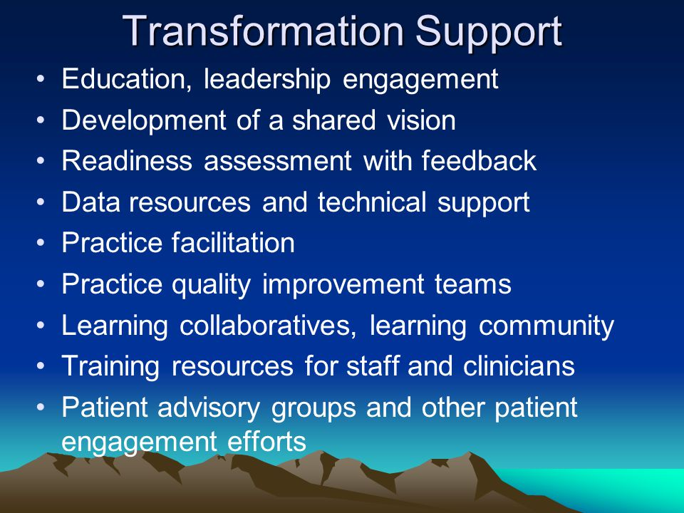 Transformation Support Education, leadership engagement Development of a shared vision Readiness assessment with feedback Data resources and technical support Practice facilitation Practice quality improvement teams Learning collaboratives, learning community Training resources for staff and clinicians Patient advisory groups and other patient engagement efforts