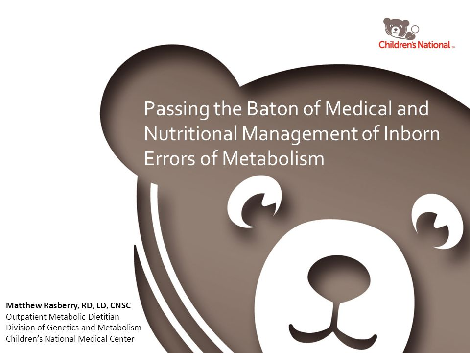 Passing the Baton of Medical and Nutritional Management of Inborn Errors of Metabolism Matthew Rasberry, RD, LD, CNSC Outpatient Metabolic Dietitian Division of Genetics and Metabolism Children's National Medical Center