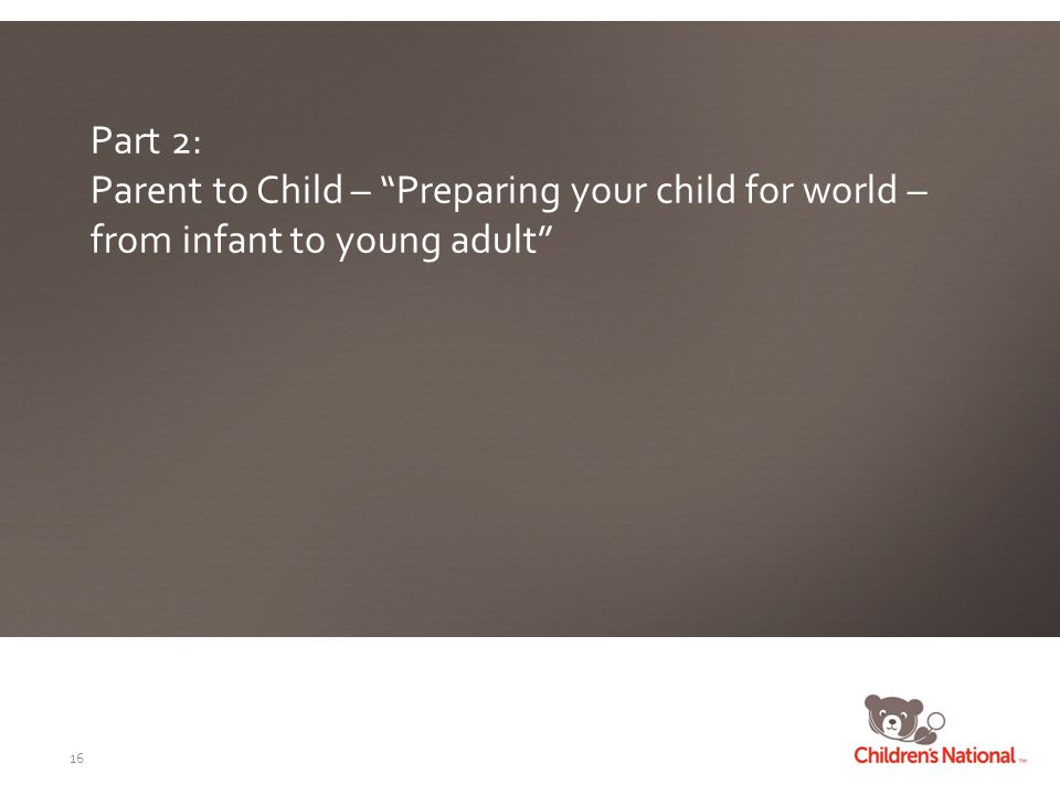 Part 2: Parent to Child – Preparing your child for world – from infant to young adult 16