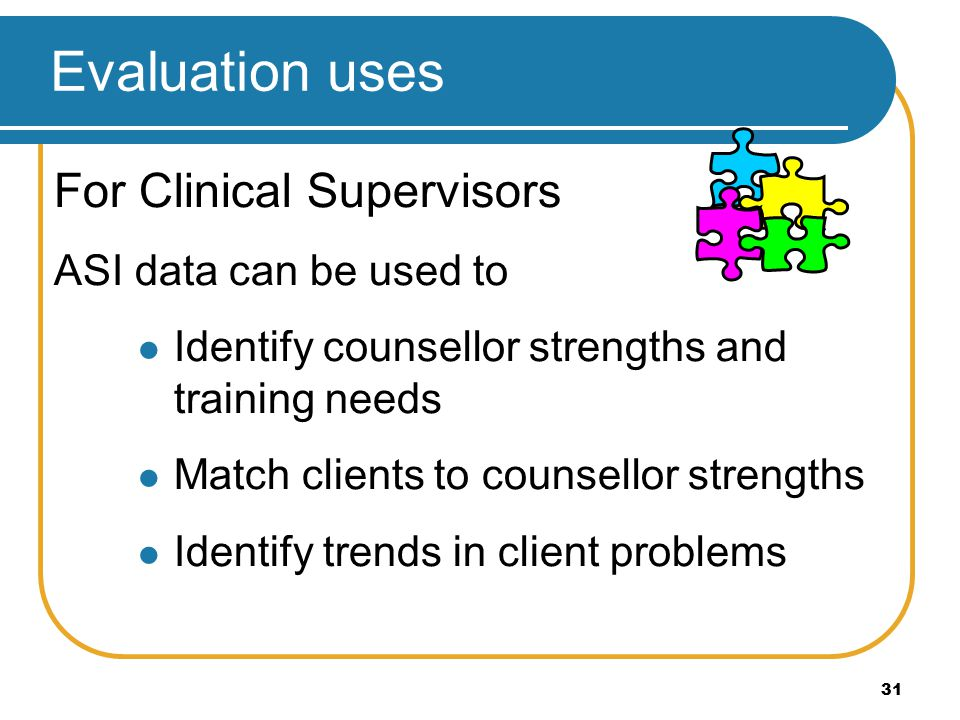 31 For Clinical Supervisors ASI data can be used to Identify counsellor strengths and training needs Match clients to counsellor strengths Identify tr