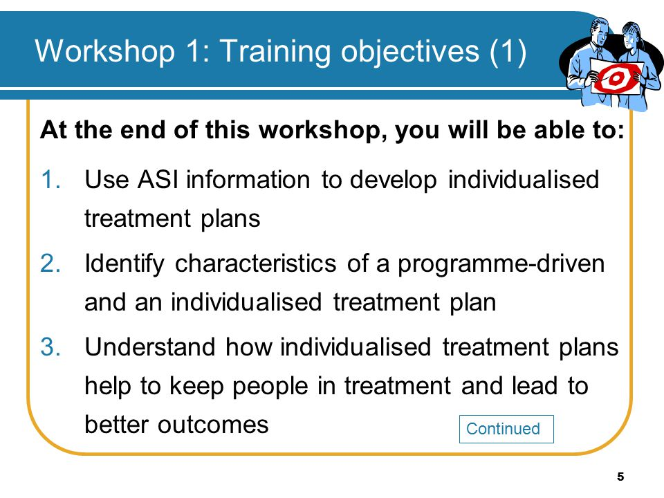 5 Workshop 1: Training objectives (1) At the end of this workshop, you will be able to: 1.Use ASI information to develop individualised treatment plan