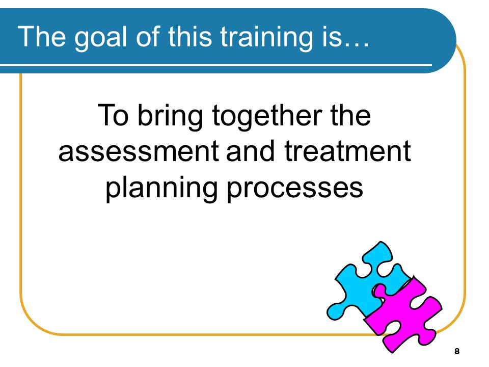 8 The goal of this training is… To bring together the assessment and treatment planning processes