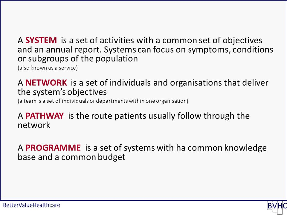 BetterValueHealthcare A SYSTEM is a set of activities with a common set of objectives and an annual report.