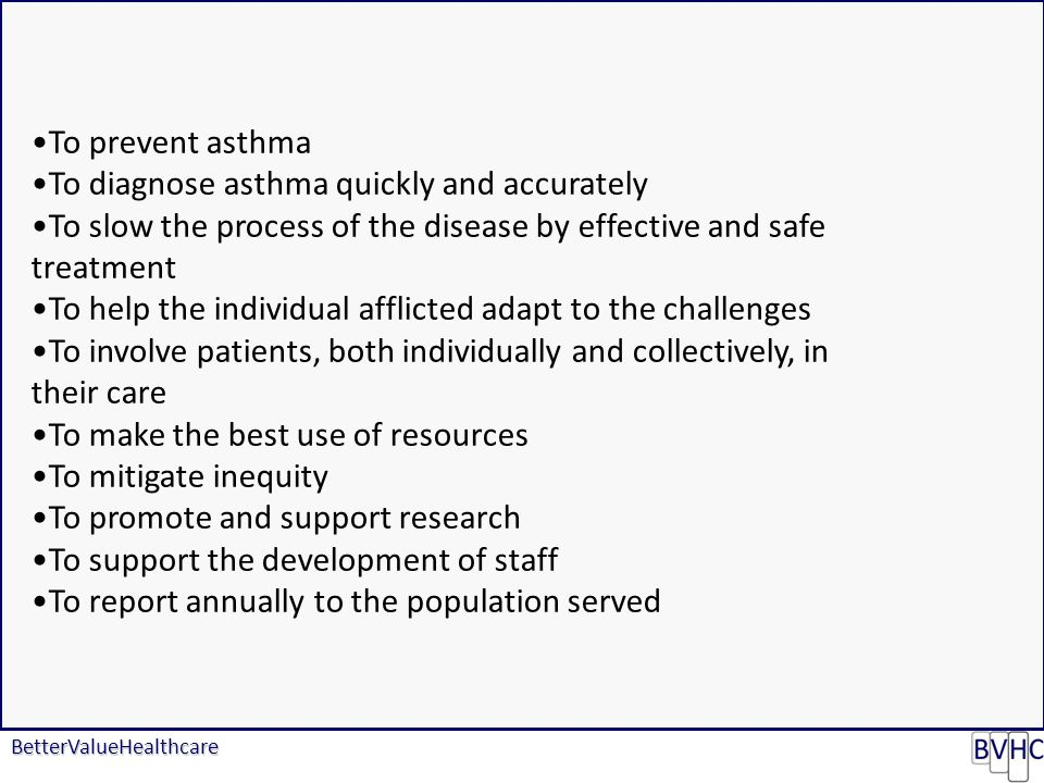 BetterValueHealthcare To prevent asthma To diagnose asthma quickly and accurately To slow the process of the disease by effective and safe treatment To help the individual afflicted adapt to the challenges To involve patients, both individually and collectively, in their care To make the best use of resources To mitigate inequity To promote and support research To support the development of staff To report annually to the population served