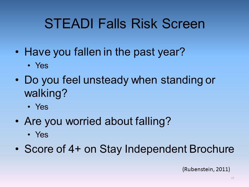 STEADI Falls Risk Screen 17 Have you fallen in the past year.
