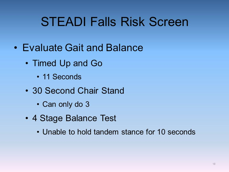 STEADI Falls Risk Screen Evaluate Gait and Balance Timed Up and Go 11 Seconds 30 Second Chair Stand Can only do 3 4 Stage Balance Test Unable to hold