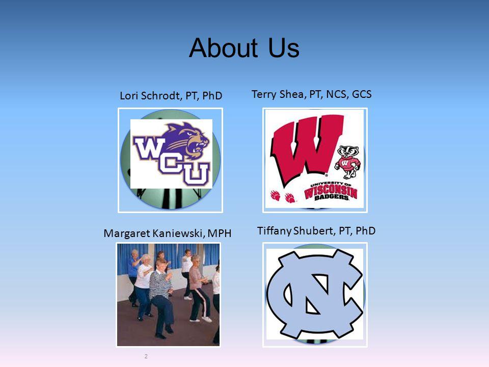 About Us 2 Lori Schrodt, PT, PhD Margaret Kaniewski, MPH Tiffany Shubert, PT, PhD Terry Shea, PT, NCS, GCS
