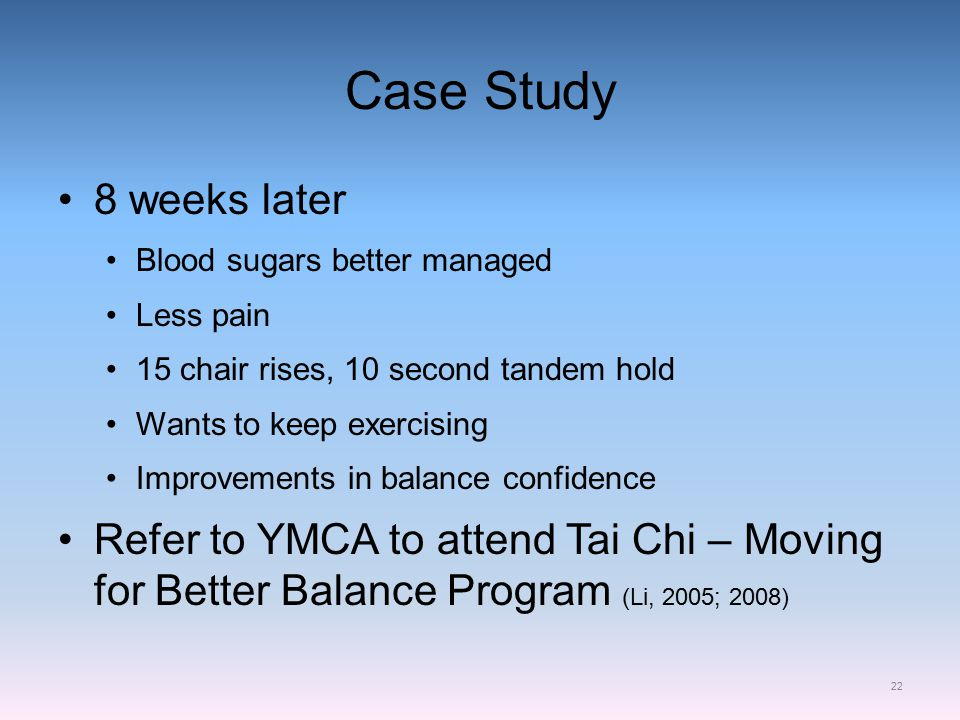 Case Study 8 weeks later Blood sugars better managed Less pain 15 chair rises, 10 second tandem hold Wants to keep exercising Improvements in balance