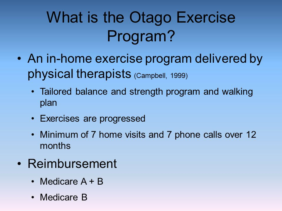 What is the Otago Exercise Program? An in-home exercise program delivered by physical therapists (Campbell, 1999) Tailored balance and strength progra