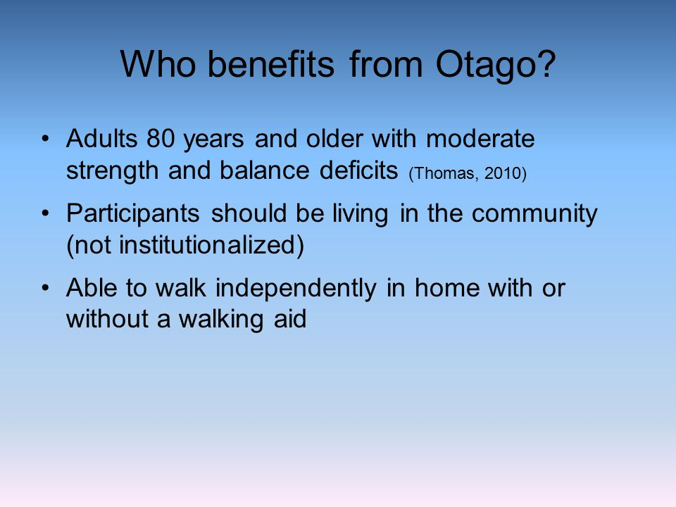 Who benefits from Otago? Adults 80 years and older with moderate strength and balance deficits (Thomas, 2010) Participants should be living in the com