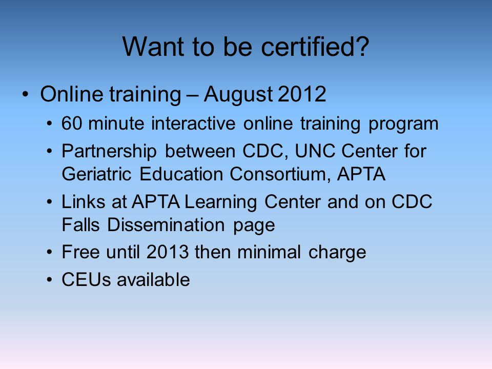Want to be certified? Online training – August 2012 60 minute interactive online training program Partnership between CDC, UNC Center for Geriatric Ed