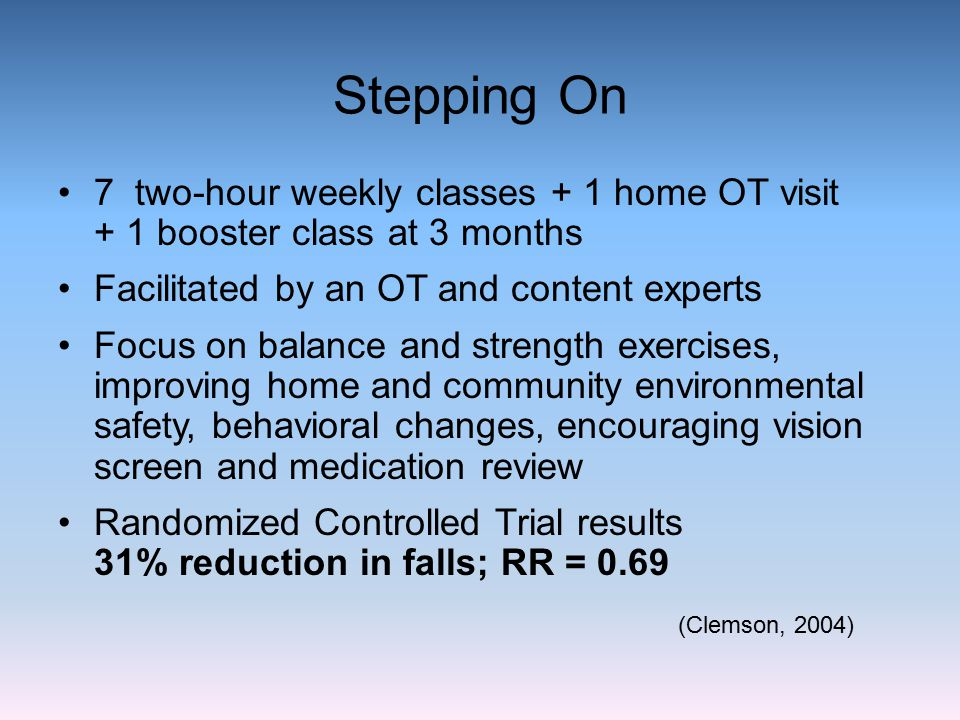 Stepping On 7 two-hour weekly classes + 1 home OT visit + 1 booster class at 3 months Facilitated by an OT and content experts Focus on balance and st