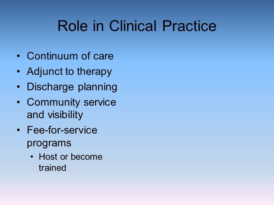 Role in Clinical Practice Continuum of care Adjunct to therapy Discharge planning Community service and visibility Fee-for-service programs Host or be