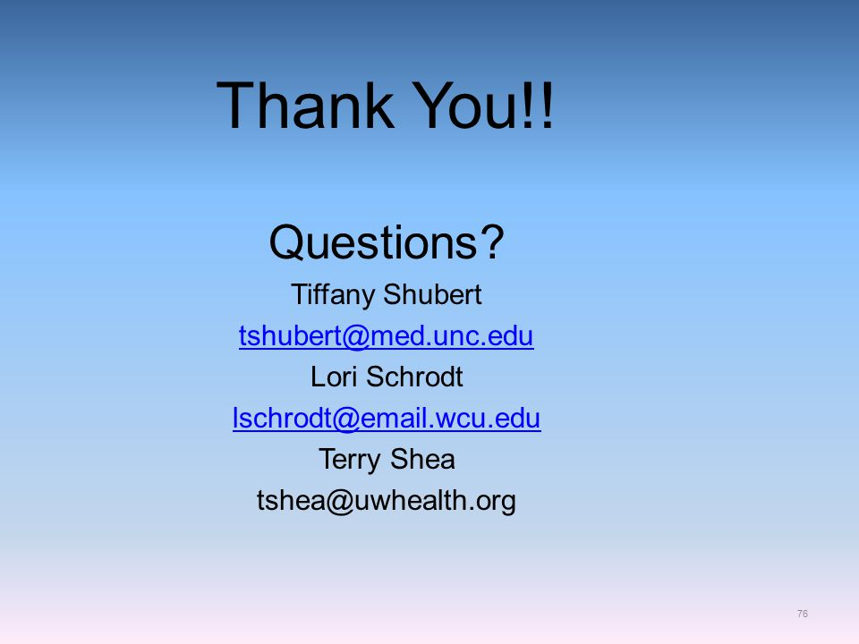 Thank You!! Questions? Tiffany Shubert tshubert@med.unc.edu Lori Schrodt lschrodt@email.wcu.edu Terry Shea tshea@uwhealth.org 76