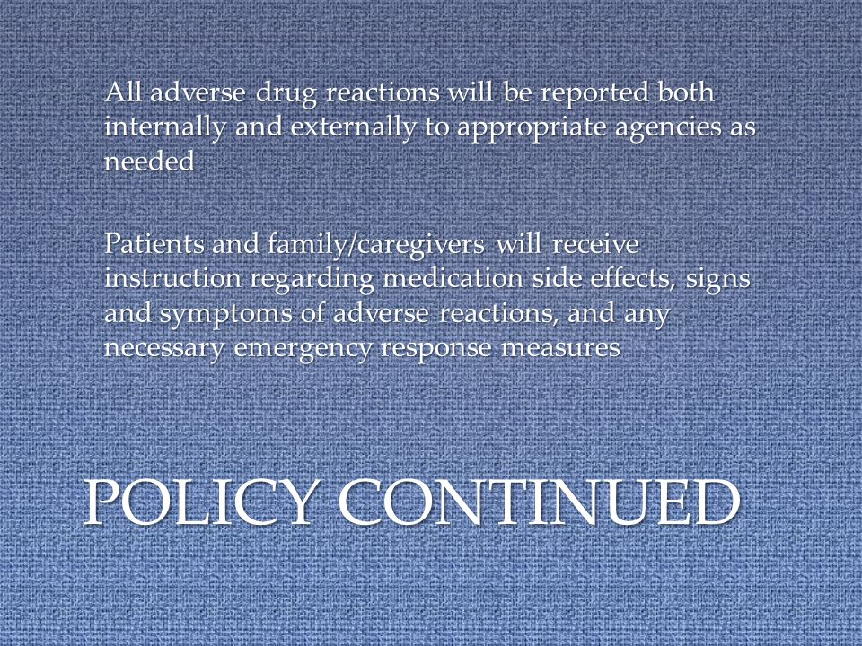 All adverse drug reactions will be reported both internally and externally to appropriate agencies as needed Patients and family/caregivers will receive instruction regarding medication side effects, signs and symptoms of adverse reactions, and any necessary emergency response measures POLICY CONTINUED
