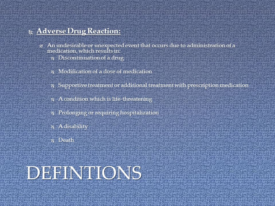  Adverse Drug Reaction:  An undesirable or unexpected event that occurs due to administration of a medication, which results in:  Discontinuation of a drug  Modification of a dose of medication  Supportive treatment or additional treatment with prescription medication  A condition which is life-threatening  Prolonging or requiring hospitalization  A disability  Death DEFINTIONS