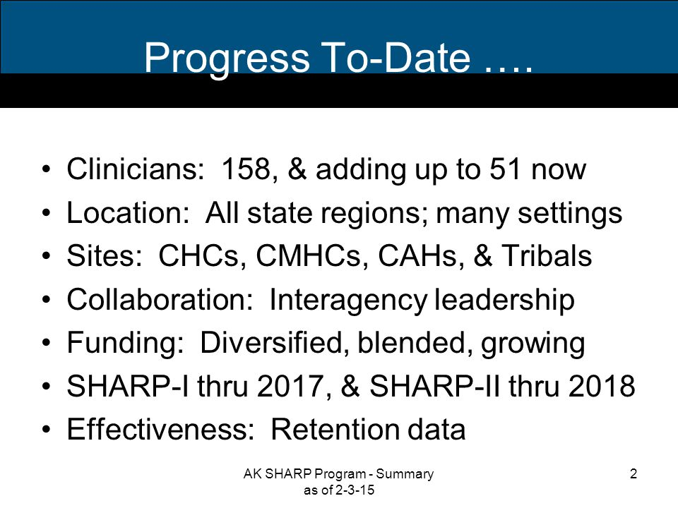 Clinician Census (2/3/15) Current –158 clinicians (as of: 2/3/15) 74 = SHARP-I 84 = SHARP-II Plan - SFY'15 –51 SHARP-I applicants selected AK SHARP Program - Summary as of 2-3-15 3