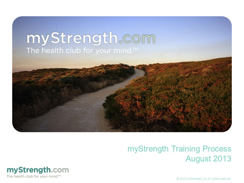 © 2012 myStrength, Inc. All rights reserved. myStrength Training Process August 2013