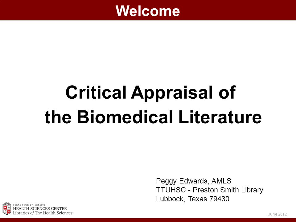 Critical Appraisal of the Biomedical Literature Welcome June 2012 Peggy Edwards, AMLS TTUHSC - Preston Smith Library Lubbock, Texas 79430