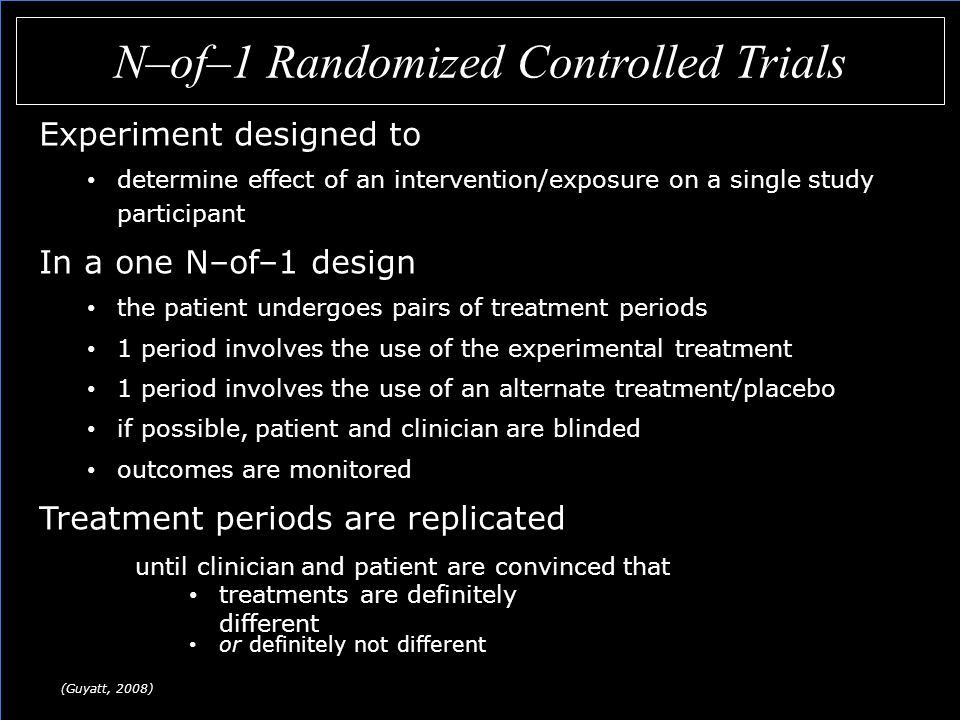 N–of–1 Randomized Controlled Trials (Guyatt, 2008) Experiment designed to determine effect of an intervention/exposure on a single study participant In a one N–of–1 design the patient undergoes pairs of treatment periods 1 period involves the use of the experimental treatment 1 period involves the use of an alternate treatment/placebo if possible, patient and clinician are blinded outcomes are monitored Treatment periods are replicated until clinician and patient are convinced that treatments are definitely different or definitely not different