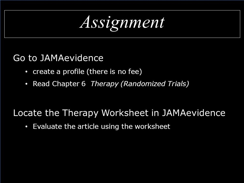 Assignment Go to JAMAevidence create a profile (there is no fee) Read Chapter 6 Therapy (Randomized Trials) Locate the Therapy Worksheet in JAMAevidence Evaluate the article using the worksheet