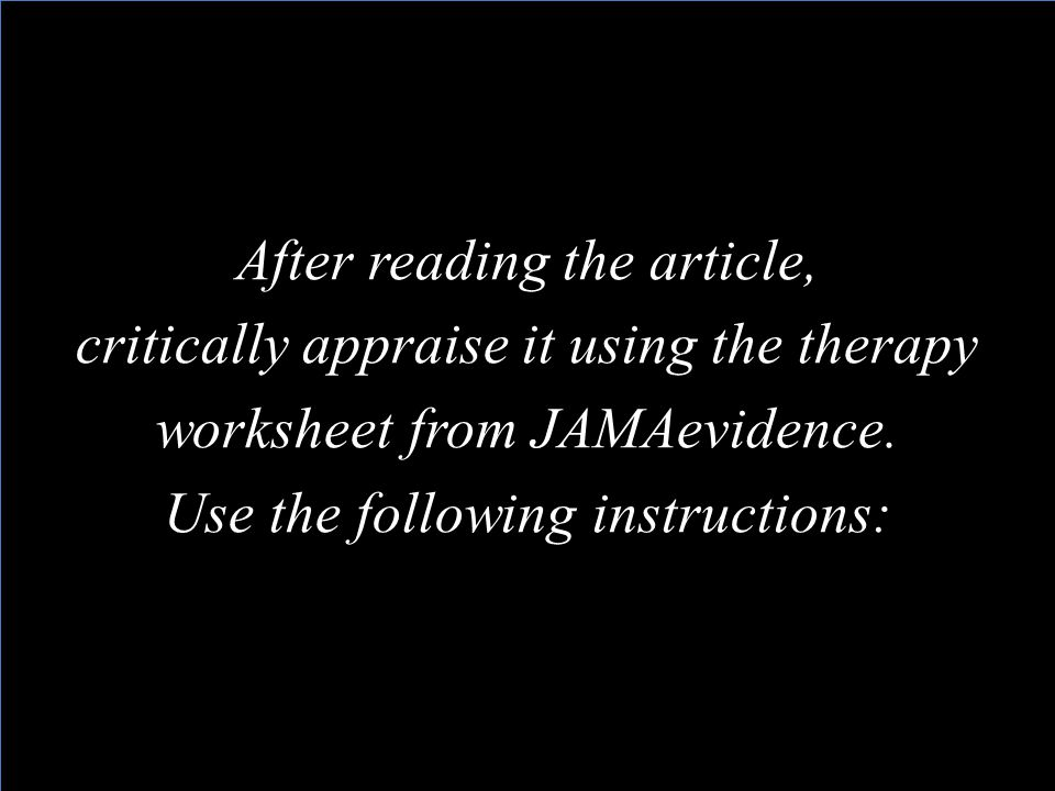 After reading the article, critically appraise it using the therapy worksheet from JAMAevidence.