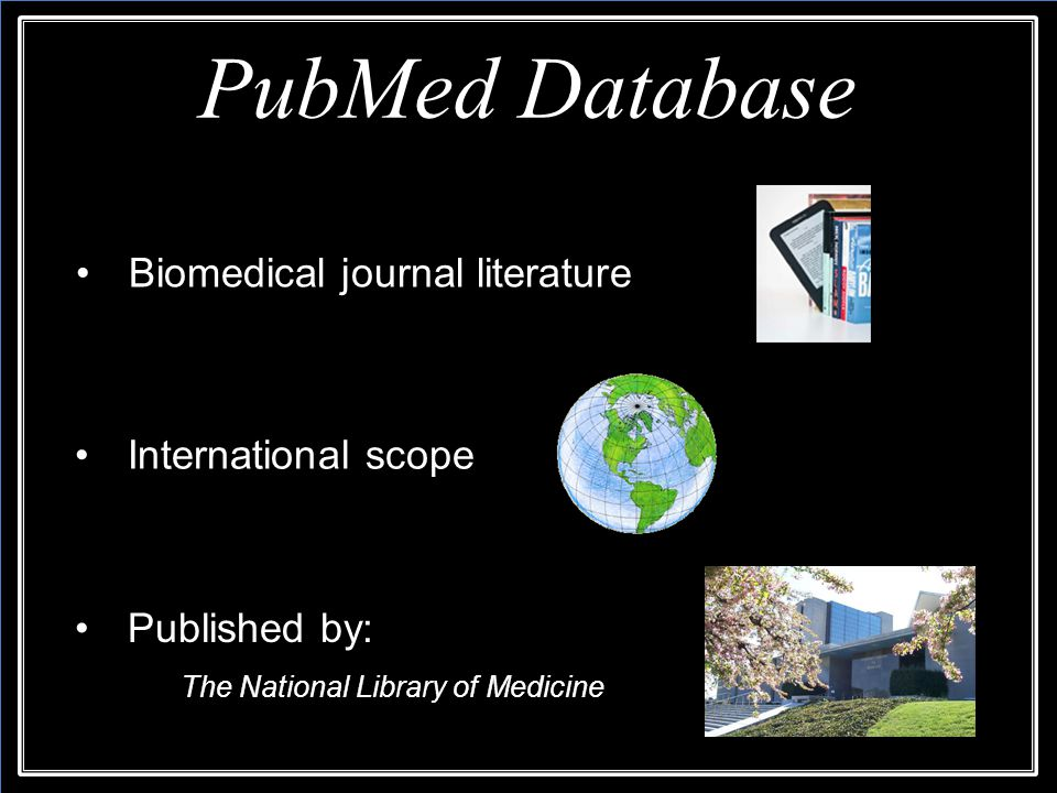 Biomedical journal literature PubMed Database Published by: The National Library of Medicine Published by: The National Library of Medicine International scope