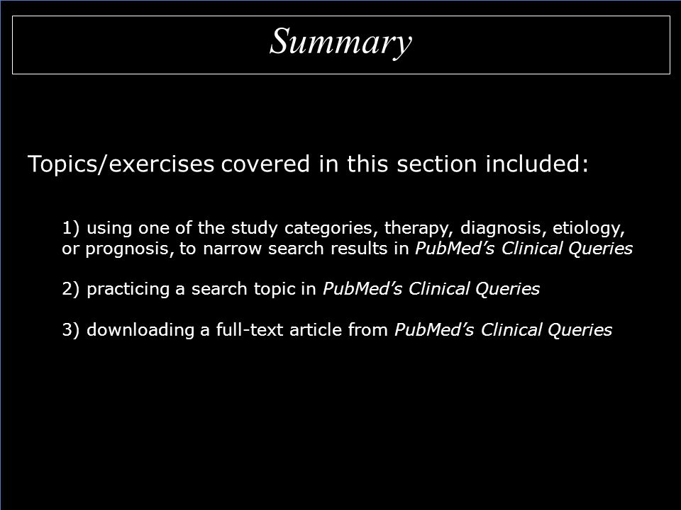 Summary Topics/exercises covered in this section included: 1) using one of the study categories, therapy, diagnosis, etiology, or prognosis, to narrow search results in PubMed's Clinical Queries 2) practicing a search topic in PubMed's Clinical Queries 3) downloading a full-text article from PubMed's Clinical Queries Topics/exercises covered in this section included: 1) using one of the study categories, therapy, diagnosis, etiology, or prognosis, to narrow search results in PubMed's Clinical Queries 2) practicing a search topic in PubMed's Clinical Queries 3) downloading a full-text article from PubMed's Clinical Queries