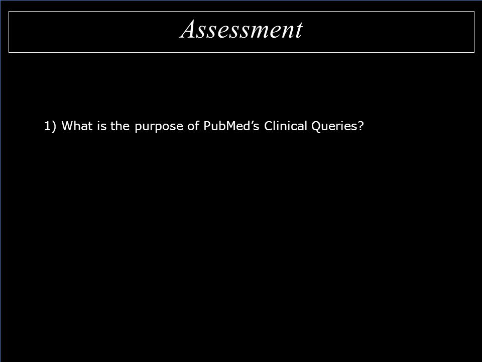 Assessment 1) What is the purpose of PubMed's Clinical Queries