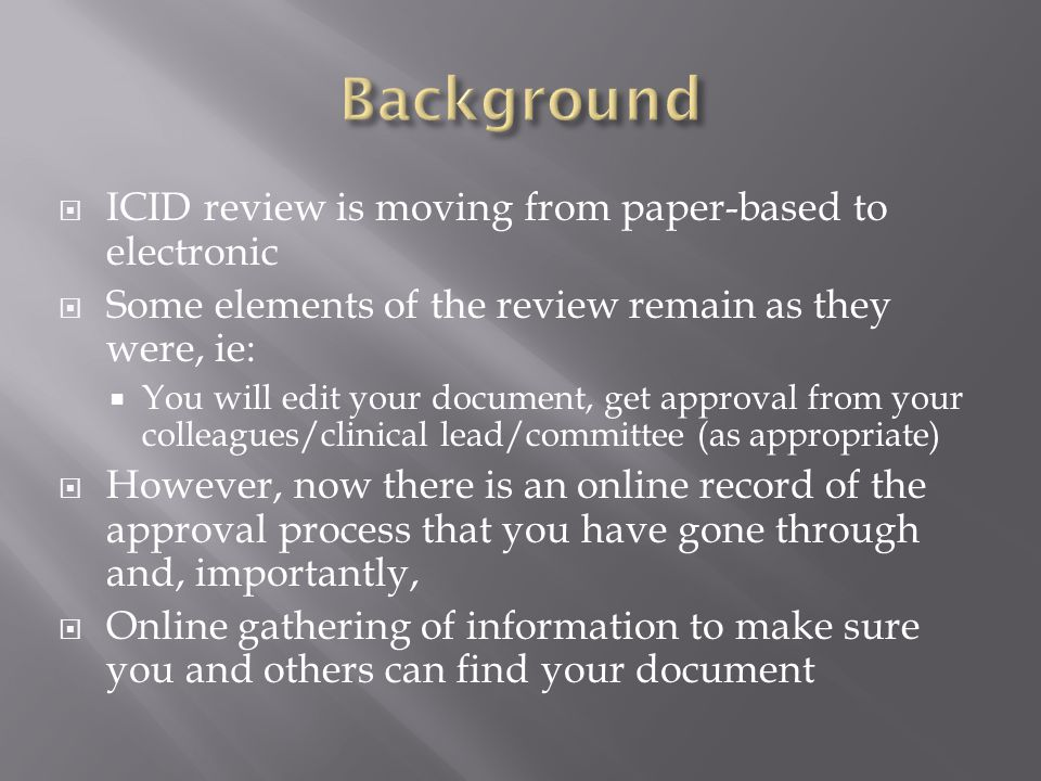  ICID review is moving from paper-based to electronic  Some elements of the review remain as they were, ie:  You will edit your document, get approval from your colleagues/clinical lead/committee (as appropriate)  However, now there is an online record of the approval process that you have gone through and, importantly,  Online gathering of information to make sure you and others can find your document