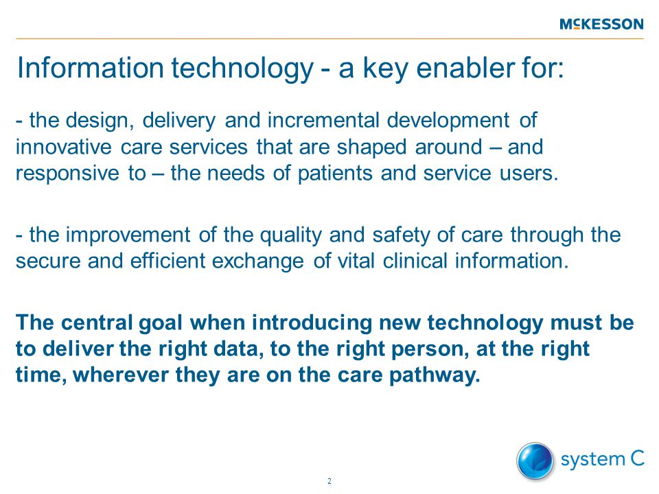 Information technology - a key enabler for: - the design, delivery and incremental development of innovative care services that are shaped around – and responsive to – the needs of patients and service users.
