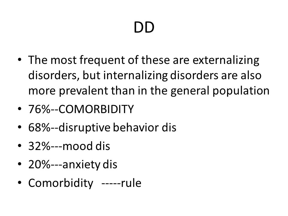 DD The most frequent of these are externalizing disorders, but internalizing disorders are also more prevalent than in the general population 76%--COM