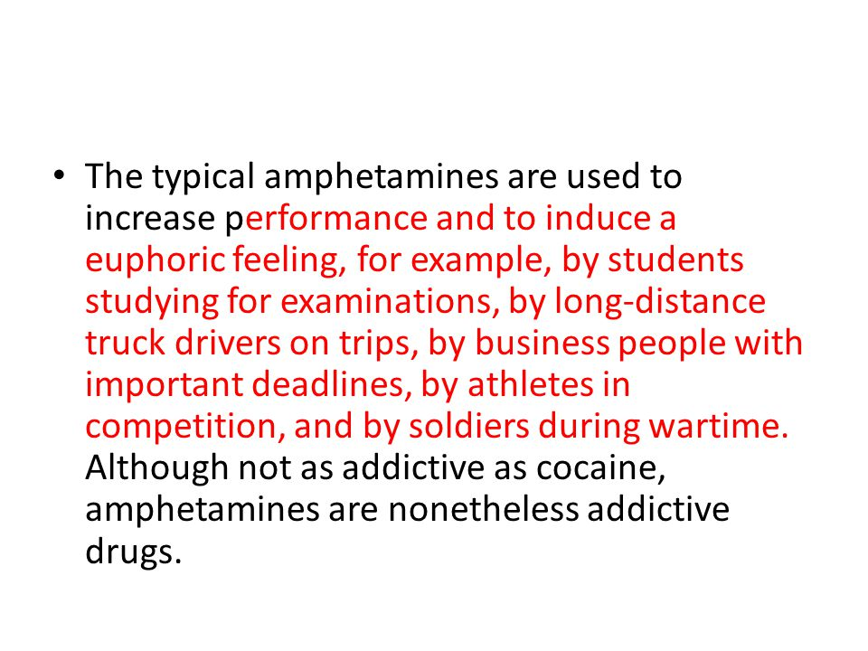 The typical amphetamines are used to increase performance and to induce a euphoric feeling, for example, by students studying for examinations, by lon