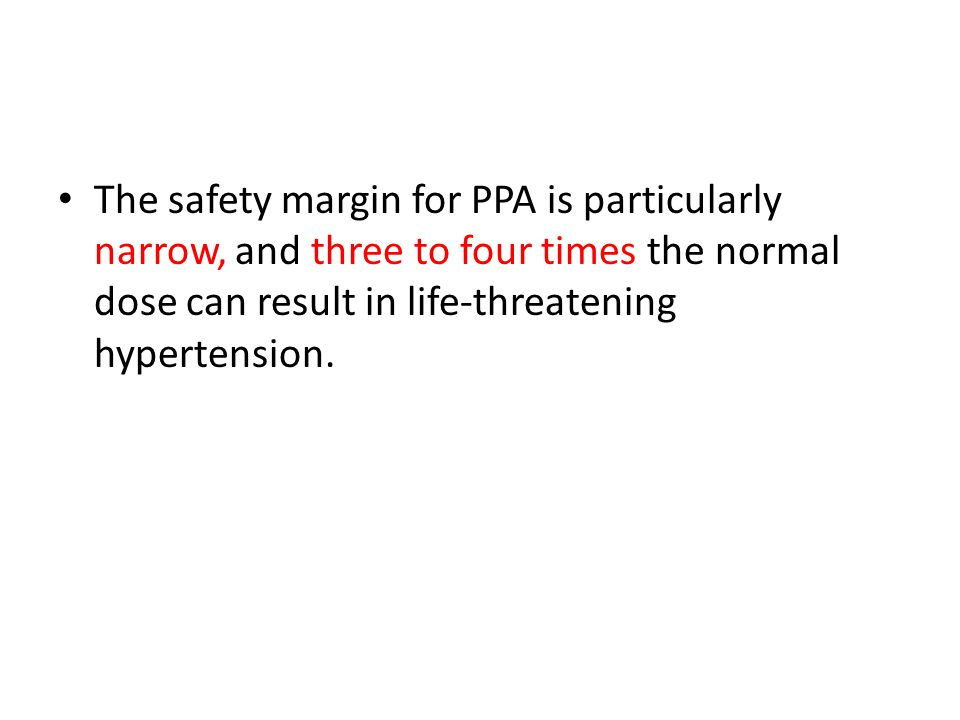 The safety margin for PPA is particularly narrow, and three to four times the normal dose can result in life-threatening hypertension.