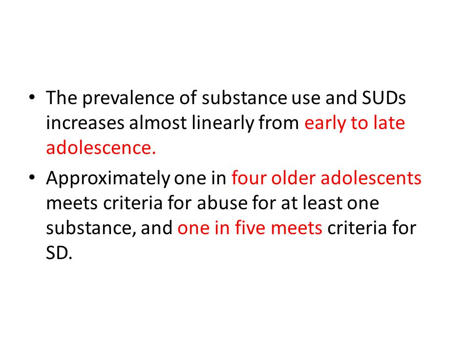 The prevalence of substance use and SUDs increases almost linearly from early to late adolescence. Approximately one in four older adolescents meets c