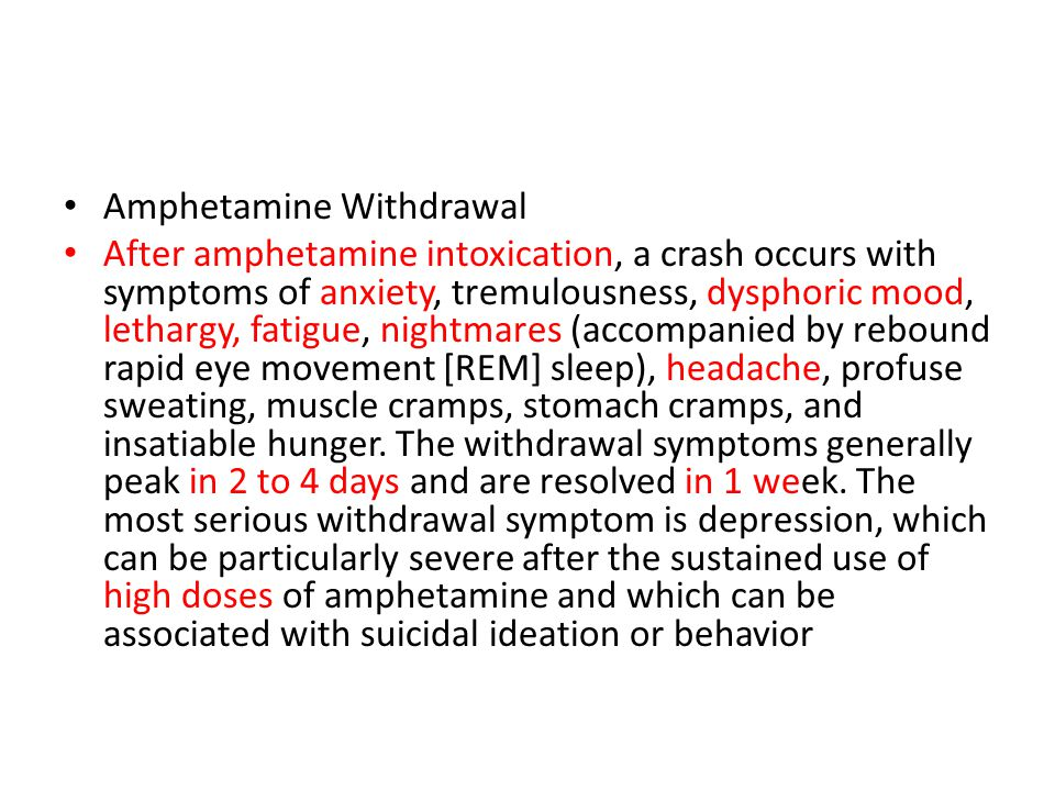 Amphetamine Withdrawal After amphetamine intoxication, a crash occurs with symptoms of anxiety, tremulousness, dysphoric mood, lethargy, fatigue, nigh