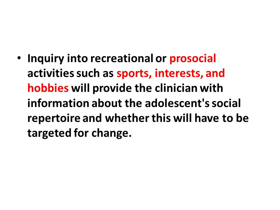 Inquiry into recreational or prosocial activities such as sports, interests, and hobbies will provide the clinician with information about the adolesc