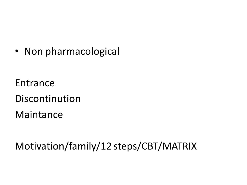 Non pharmacological Entrance Discontinution Maintance Motivation/family/12 steps/CBT/MATRIX